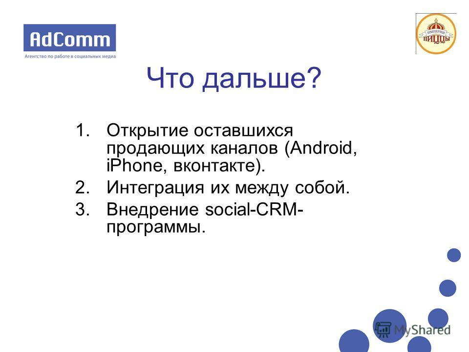 Что дальше? 1.Открытие оставшихся продающих каналов (Android, iPhone, вконтакте). 2.Интеграция их между собой. 3.Внедрение social-CRM- программы.