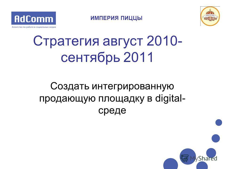 Стратегия август 2010- сентябрь 2011 Создать интегрированную продающую площадку в digital- среде ИМПЕРИЯ ПИЦЦЫ