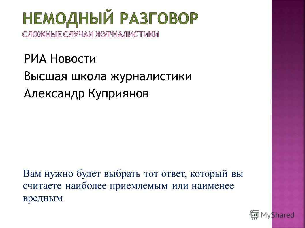 РИА Новости Высшая школа журналистики Александр Куприянов Вам нужно будет выбрать тот ответ, который вы считаете наиболее приемлемым или наименее вредным