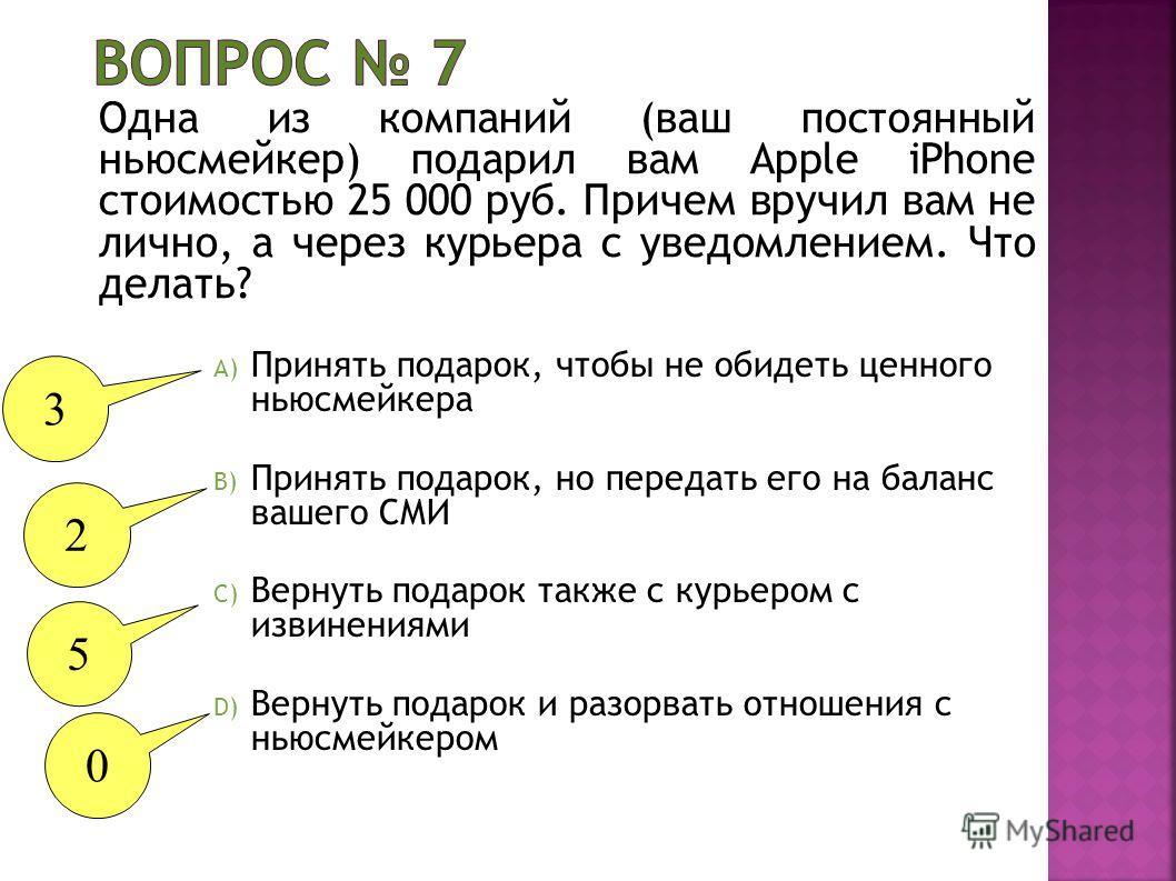 Одна из компаний (ваш постоянный ньюсмейкер) подарил вам Apple iPhone стоимостью 25 000 руб. Причем вручил вам не лично, а через курьера с уведомлением. Что делать? A) Принять подарок, чтобы не обидеть ценного ньюсмейкера B) Принять подарок, но перед