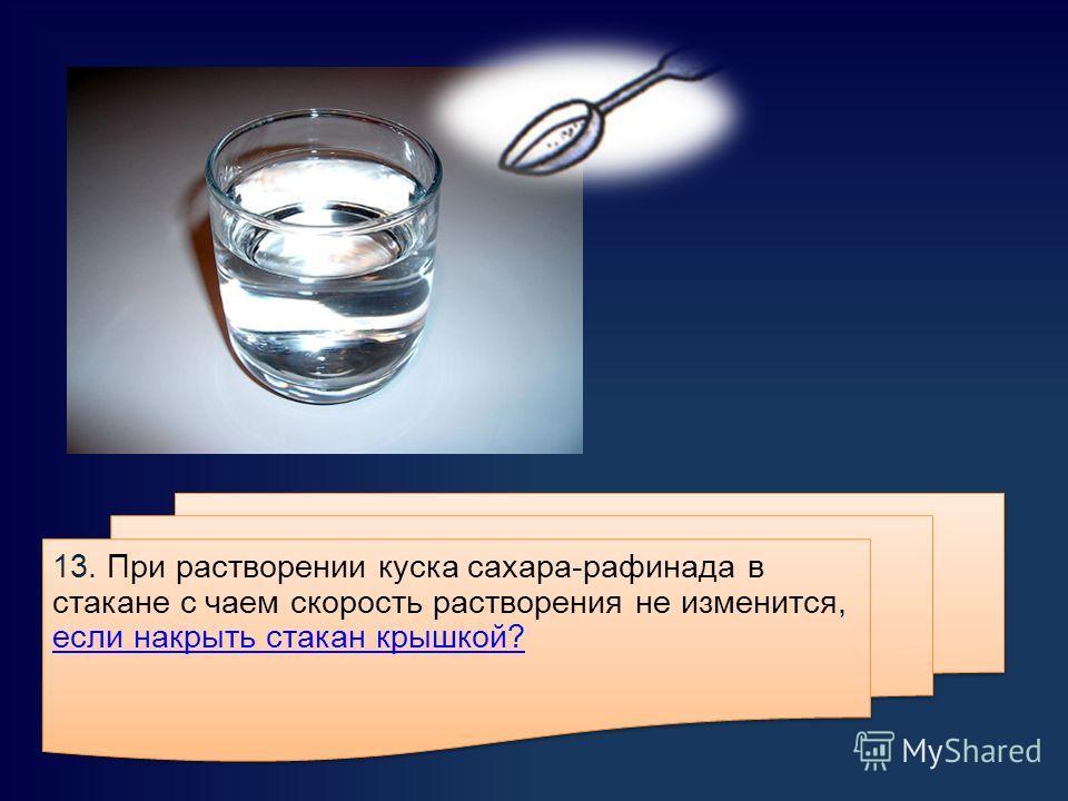 13. При растворении куска сахара-рафинада в стакане с чаем скорость растворения не изменится, если накрыть стакан крышкой? если накрыть стакан крышкой? 13. При растворении куска сахара-рафинада в стакане с чаем скорость растворения не изменится, если