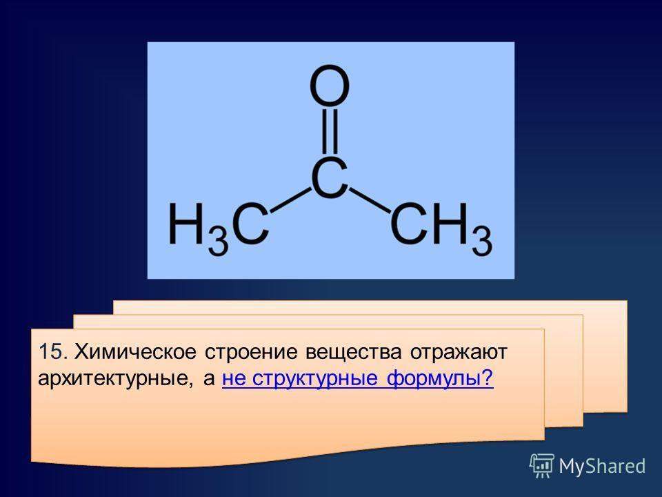 15. Химическое строение вещества отражают архитектурные, а не структурные формулы?не структурные формулы? 15. Химическое строение вещества отражают архитектурные, а не структурные формулы?не структурные формулы?
