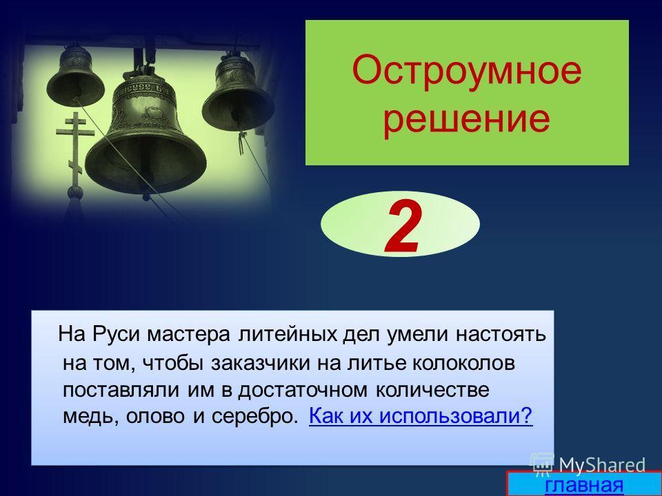 Остроумное решение На Руси мастера литейных дел умели настоять на том, чтобы заказчики на литье колоколов поставляли им в достаточном количестве медь, олово и серебро. Как их использовали?Как их использовали? На Руси мастера литейных дел умели настоя
