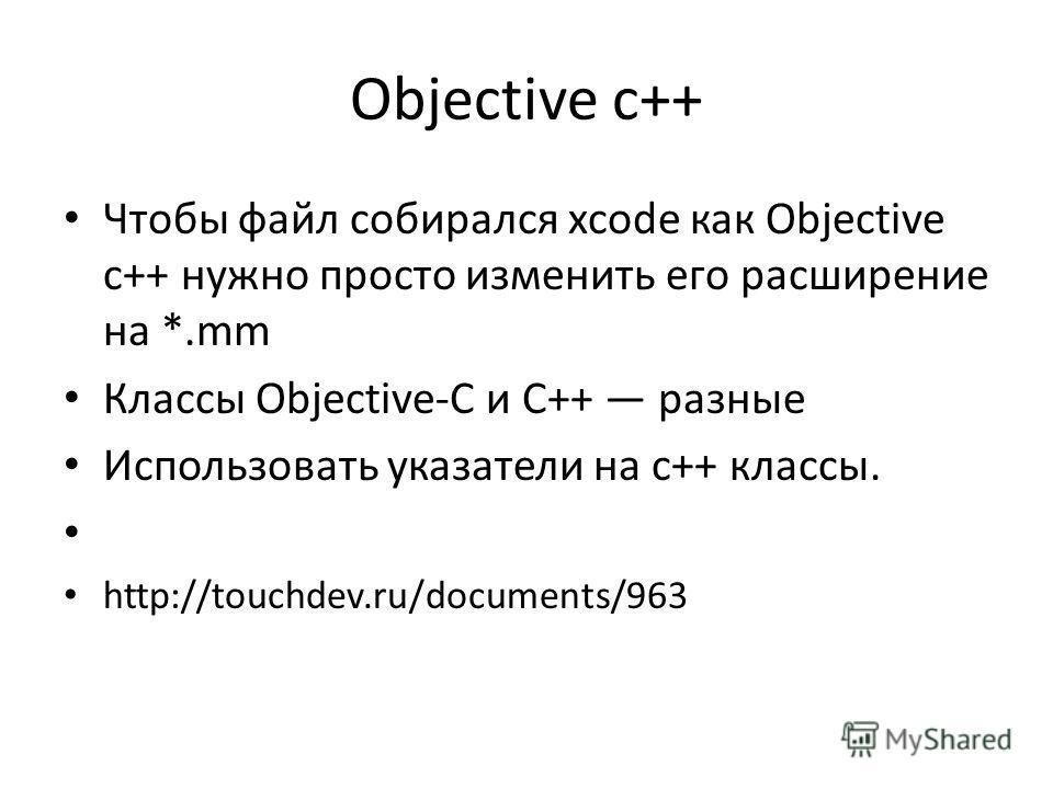 Objective c++ Чтобы файл собирался xcode как Objective c++ нужно просто изменить его расширение на *.mm Классы Objective-C и C++ разные Использовать указатели на с++ классы. http://touchdev.ru/documents/963