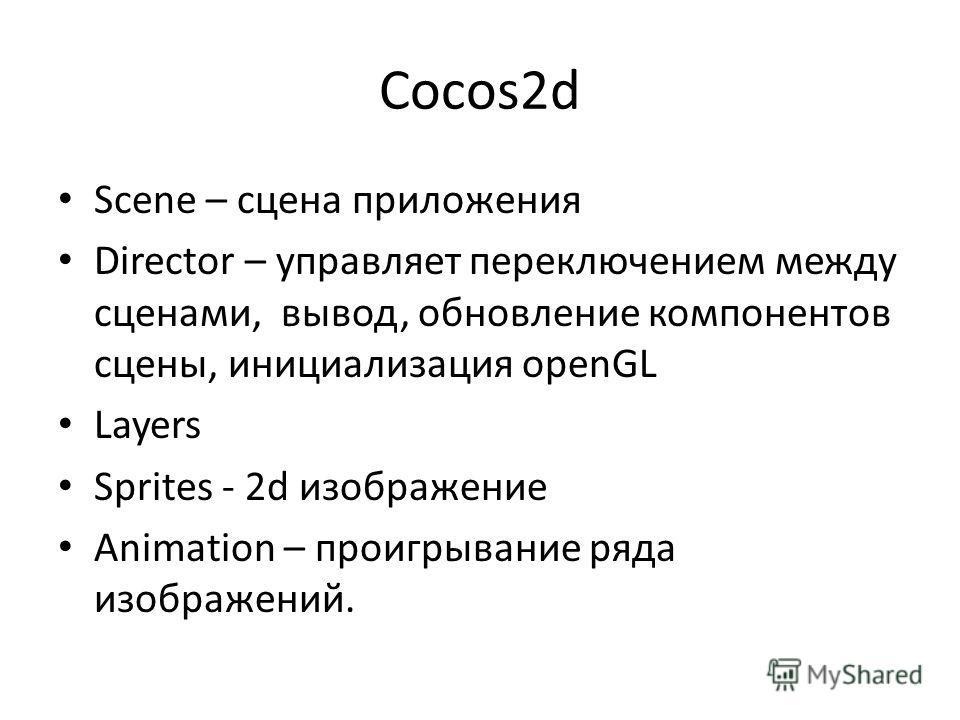 Cocos2d Scene – сцена приложения Director – управляет переключением между сценами, вывод, обновление компонентов сцены, инициализация openGL Layers Sprites - 2d изображение Animation – проигрывание ряда изображений.