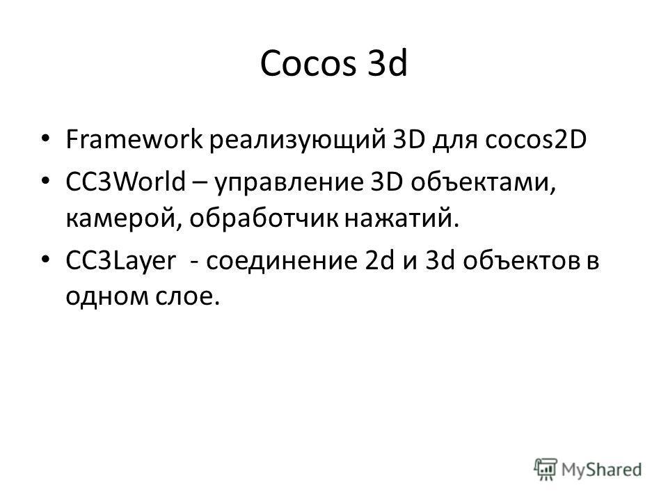 Cocos 3d Framework реализующий 3D для cocos2D CC3World – управление 3D объектами, камерой, обработчик нажатий. CC3Layer - соединение 2d и 3d объектов в одном слое.