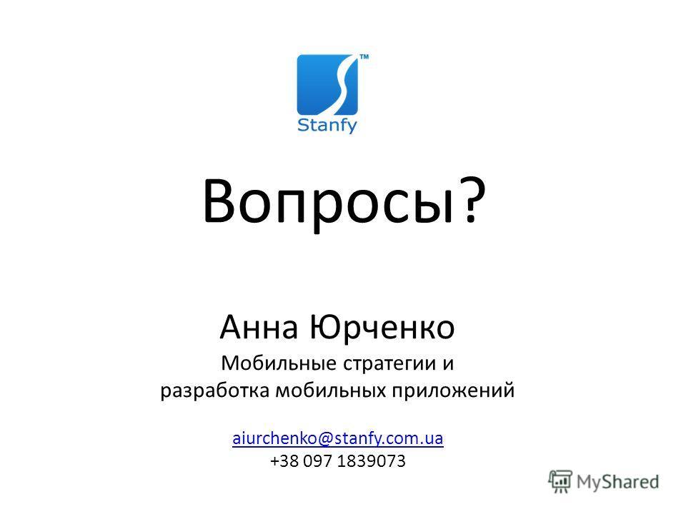 Спасибо за внимание! Анна Юрченко Мобильные стратегии и разработка мобильных приложений aiurchenko@stanfy.com.ua +38 097 1839073 Вопросы?