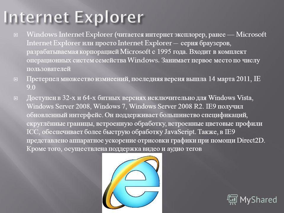 Windows Internet Explorer ( читается интернет эксплорер, ранее Microsoft Internet Explorer или просто Internet Explorer серия браузеров, разрабатываемая корпорацией Microsoft с 1995 года. Входит в комплект операционных систем семейства Windows. Заним