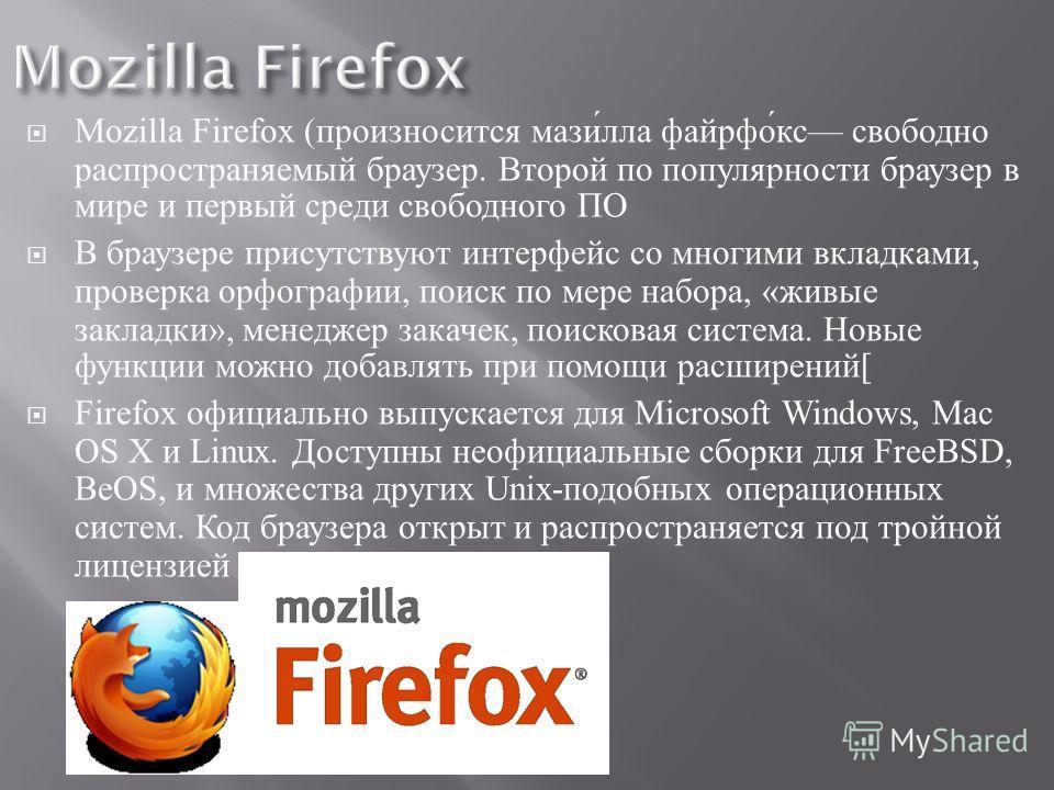 Mozilla Firefox ( произносится мазилла файрфокс свободно распространяемый браузер. Второй по популярности браузер в мире и первый среди свободного ПО В браузере присутствуют интерфейс со многими вкладками, проверка орфографии, поиск по мере набора, «