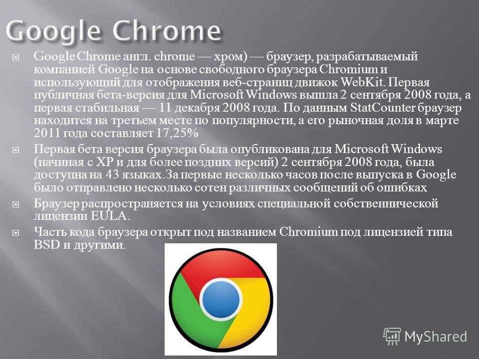Google Chrome англ. chrome хром ) браузер, разрабатываемый компанией Google на основе свободного браузера Chromium и использующий для отображения веб - страниц движок WebKit. Первая публичная бета - версия для Microsoft Windows вышла 2 сентября 2008