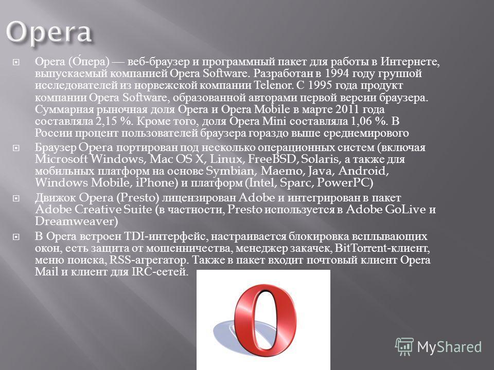 Opera ( Опера ) веб - браузер и программный пакет для работы в Интернете, выпускаемый компанией Opera Software. Разработан в 1994 году группой исследователей из норвежской компании Telenor. С 1995 года продукт компании Opera Software, образованной ав