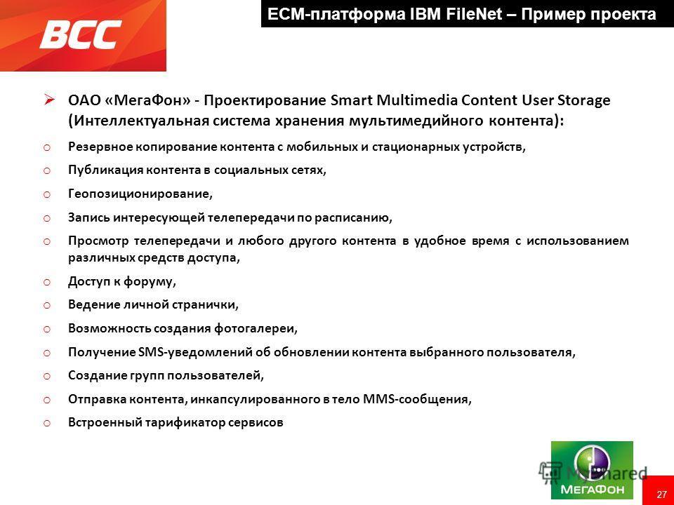 27 ECM-платформа IBM FileNet – Пример проекта ОАО «МегаФон» - Проектирование Smart Multimedia Content User Storage (Интеллектуальная система хранения мультимедийного контента): o Резервное копирование контента с мобильных и стационарных устройств, o