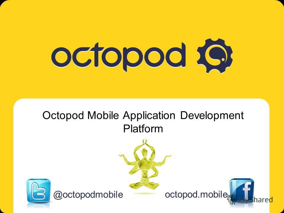 Octopod. Mobile multi-platform solution Octopod Mobile Application Development Platform @octopodmobile octopod.mobile