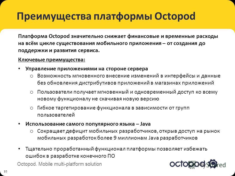 Octopod. Mobile multi-platform solution Преимущества платформы Octopod 10 Ключевые преимущества: Управление приложениями на стороне сервера o Возможность мгновенного внесение изменений в интерфейсы и данные без обновления дистрибутивов приложений в м