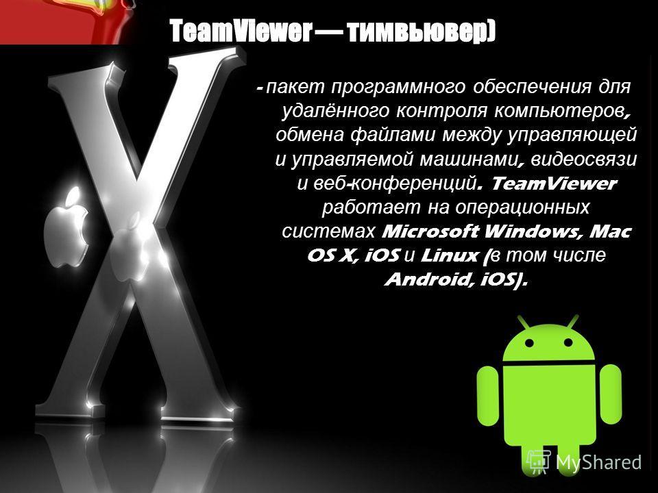 - пакет программного обеспечения для удалённого контроля компьютеров, обмена файлами между управляющей и управляемой машинами, видеосвязи и веб - конференций. TeamViewer работает на операционных системах Microsoft Windows, Mac OS X, iOS и Linux ( в т