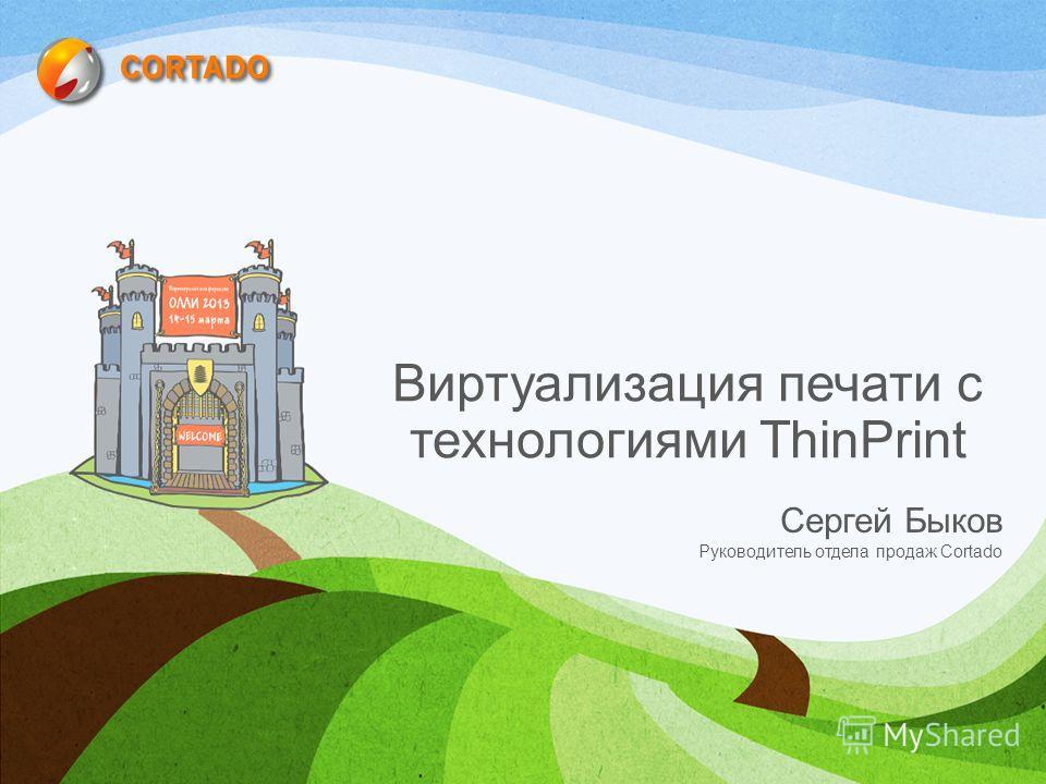 Виртуализация печати с технологиями ThinPrint Сергей Быков Руководитель отдела продаж Cortado