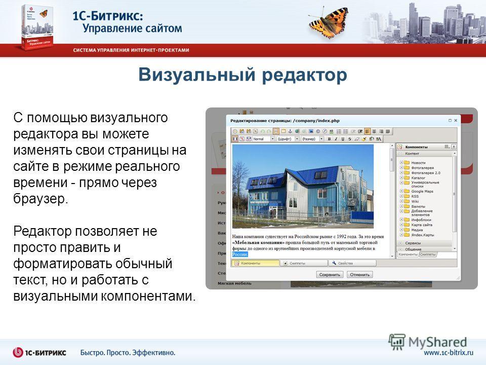 Визуальный редактор С помощью визуального редактора вы можете изменять свои страницы на сайте в режиме реального времени - прямо через браузер. Редактор позволяет не просто править и форматировать обычный текст, но и работать с визуальными компонента
