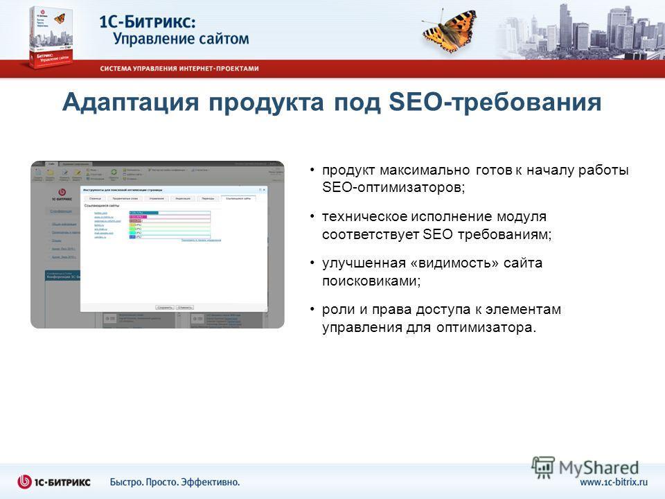 Адаптация продукта под SEO-требования продукт максимально готов к началу работы SEO-оптимизаторов; техническое исполнение модуля соответствует SEO требованиям; улучшенная «видимость» сайта поисковиками; роли и права доступа к элементам управления для