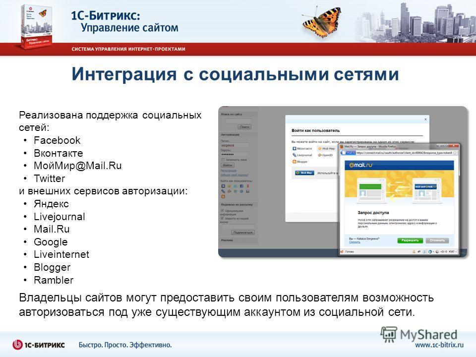 Интеграция с социальными сетями Реализована поддержка социальных сетей: Facebook Вконтакте МойМир@Mail.Ru Twitter и внешних сервисов авторизации: Яндекс Livejournal Mail.Ru Google Liveinternet Blogger Rambler Владельцы сайтов могут предоставить своим