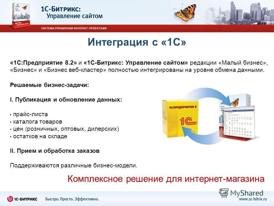 Интеграция с «1С» «1С:Предприятие 8.2» и «1С-Битрикс: Управление сайтом» редакции «Малый бизнес», «Бизнес» и «Бизнес веб-кластер» полностью интегрированы на уровне обмена данными. Решаемые бизнес-задачи: I. Публикация и обновление данных: прайс-листа