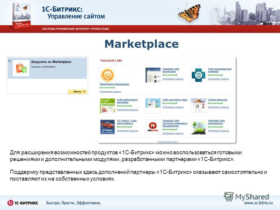 Marketplace Для расширения возможностей продуктов «1С-Битрикс» можно воспользоваться готовыми решениями и дополнительными модулями, разработанными партнерами «1С-Битрикс». Поддержку представленных здесь дополнений партнеры «1С-Битрикс» оказывают само