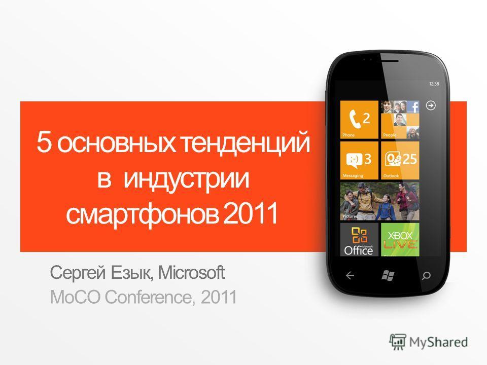 5 основных тенденций в индустрии смартфонов 2011 Сергей Езык, Microsoft MoCO Conference, 2011