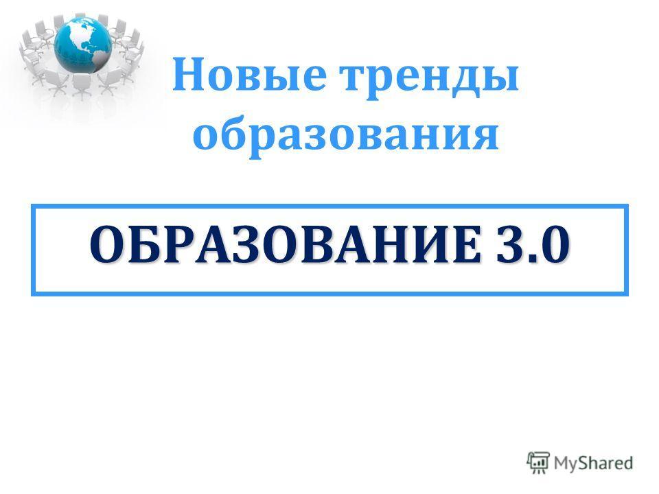 Новые тренды образования ОБРАЗОВАНИЕ 3.0