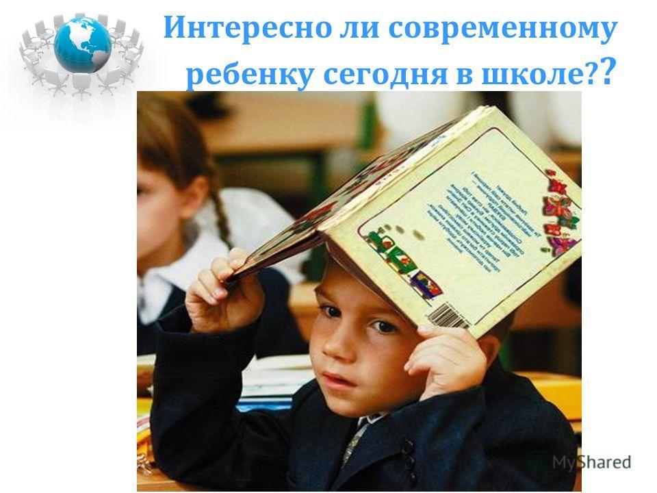 Интересно ли современному ребенку сегодня в школе? ?