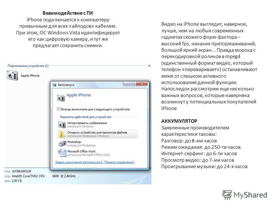 Взаимодействие с ПК iPhone подключается к компьютеру привычным для всех «айподов» кабелем. При этом, ОС Windows Vista идентифицирует его как цифровую камеру, и тут же предлагает сохранить снимки. Видео на iPhone выглядит, наверное, лучше, чем на любы