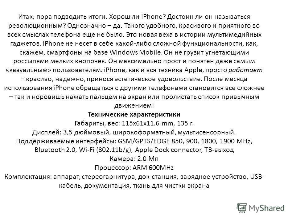 Итак, пора подводить итоги. Хорош ли iPhone? Достоин ли он называться революционным? Однозначно – да. Такого удобного, красивого и приятного во всех смыслах телефона еще не было. Это новая веха в истории мультимедийных гаджетов. iPhone не несет в себ