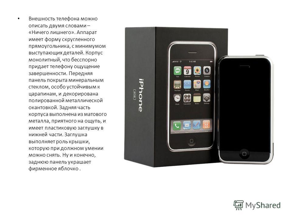 Внешность телефона можно описать двумя словами – «Ничего лишнего». Аппарат имеет форму скругленного прямоугольника, с минимумом выступающих деталей. Корпус монолитный, что бесспорно придает телефону ощущение завершенности. Передняя панель покрыта мин
