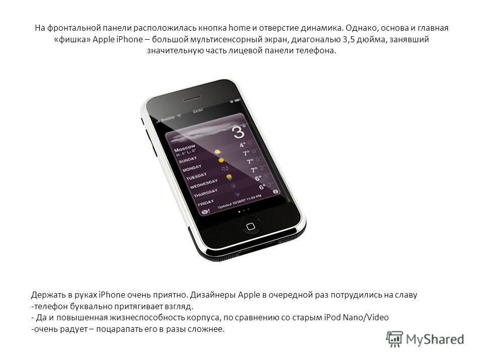 На фронтальной панели расположилась кнопка home и отверстие динамика. Однако, основа и главная «фишка» Apple iPhone – большой мультисенсорный экран, диагональю 3,5 дюйма, занявший значительную часть лицевой панели телефона. Держать в руках iPhone оче