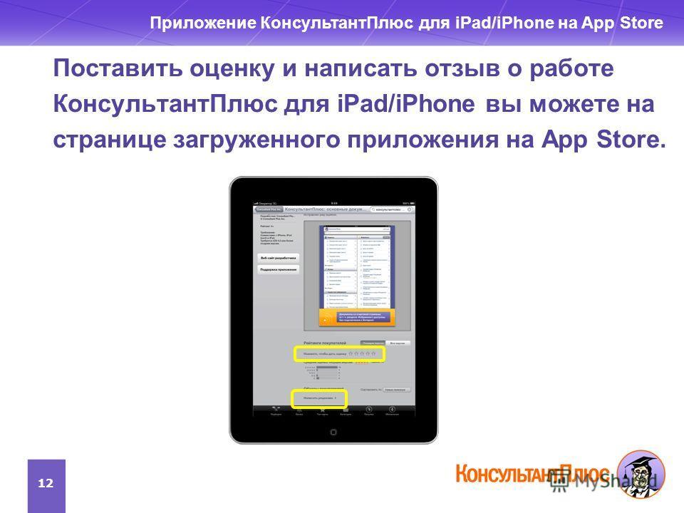 Поставить оценку и написать отзыв о работе КонсультантПлюс для iPad/iPhone вы можете на странице загруженного приложения на App Store. 12 Приложение КонсультантПлюс для iPad/iPhone на App Store