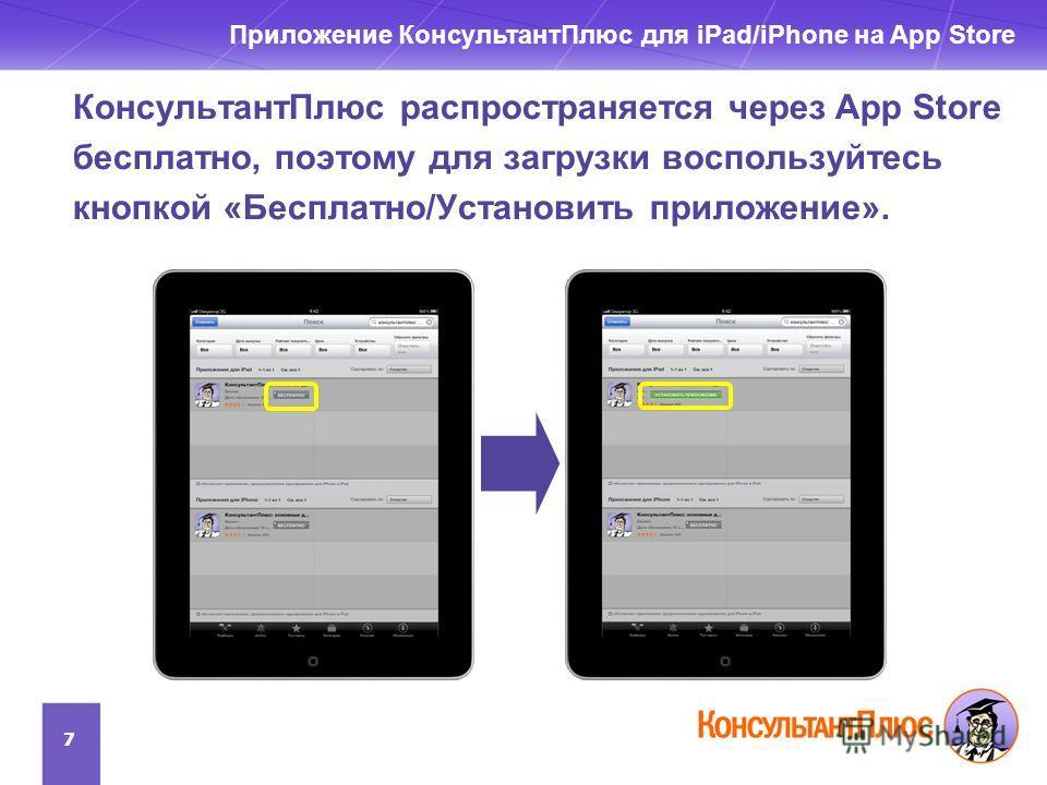 КонсультантПлюс распространяется через App Store бесплатно, поэтому для загрузки воспользуйтесь кнопкой «Бесплатно/Установить приложение». 7 Приложение КонсультантПлюс для iPad/iPhone на App Store
