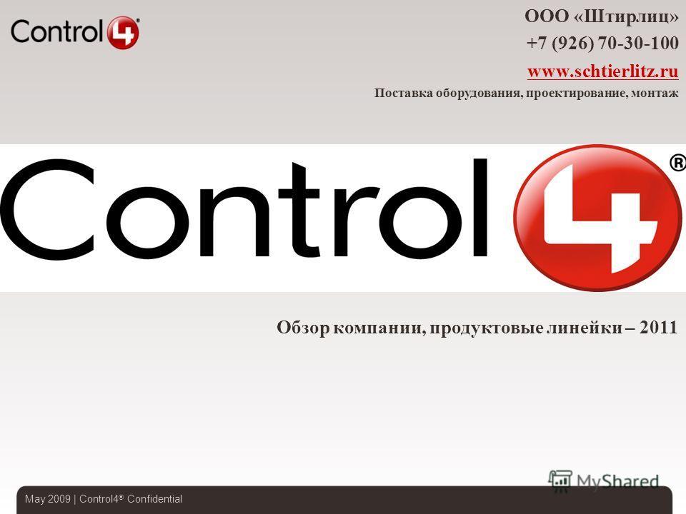 May 2009 | Control4 ® Confidential Обзор компании, продуктовые линейки – 2011 ООО «Штирлиц» +7 (926) 70-30-100 www.schtierlitz.ru Поставка оборудования, проектирование, монтаж