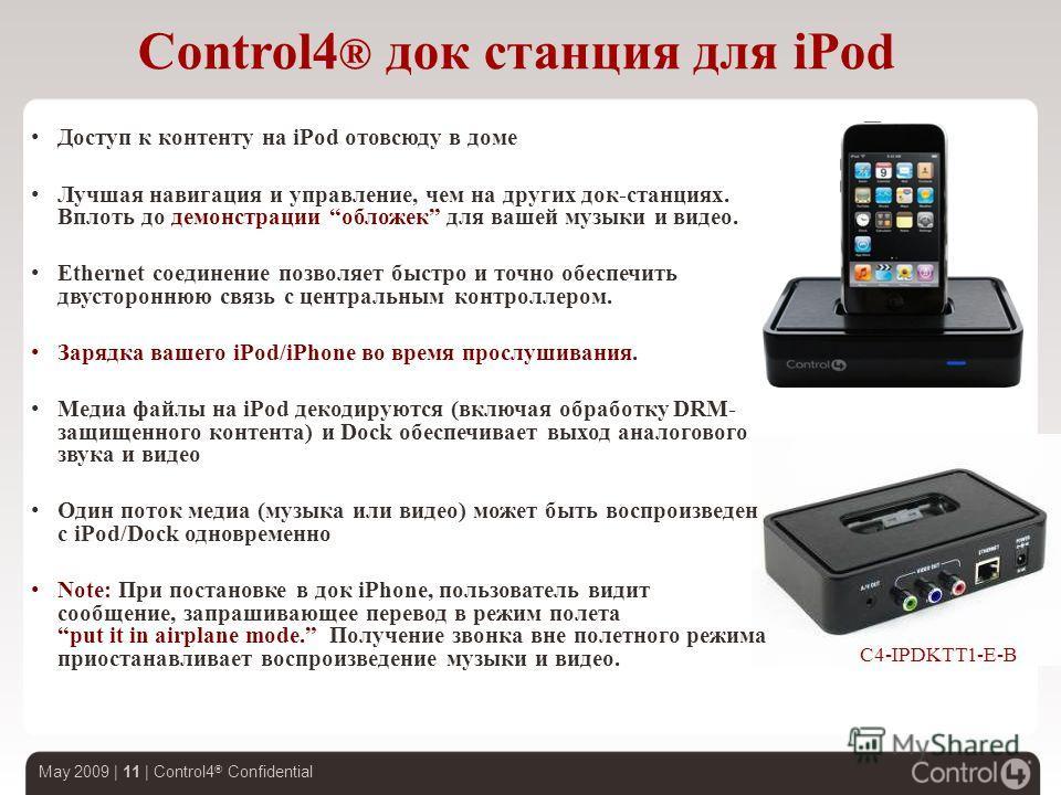 May 2009 | 11 | Control4 ® Confidential Доступ к контенту на iPod отовсюду в доме Лучшая навигация и управление, чем на других док-станциях. Вплоть до демонстрации обложек для вашей музыки и видео. Ethernet соединение позволяет быстро и точно обеспеч