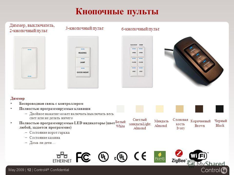 May 2009 | 12 | Control4 ® Confidential Кнопочные пульты Диммер, выключатель, 2-кнопочный пульт 3-кнопочный пульт 6-кнопочный пульт Диммер Беспроводная связь с контроллером Полностью программируемые клавиши – Двойное нажатие может включать/выключать