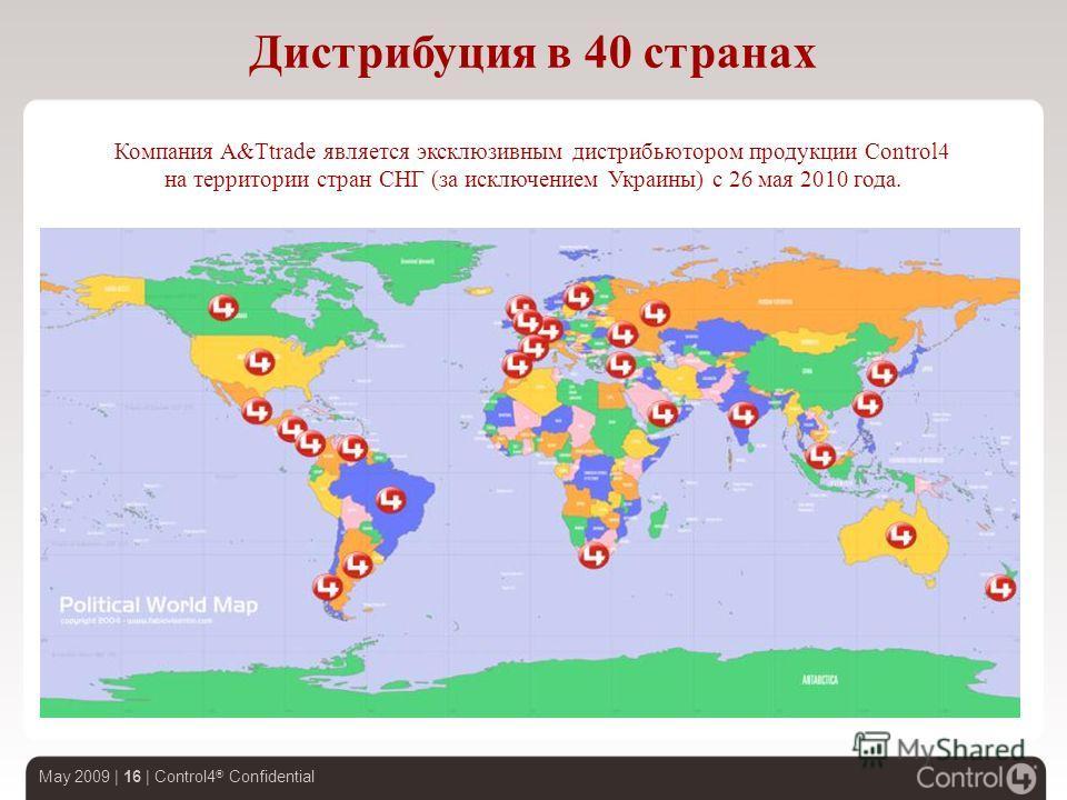 May 2009 | 16 | Control4 ® Confidential Дистрибуция в 40 странах Компания A&Ttrade является эксклюзивным дистрибьютором продукции Control4 на территории стран СНГ (за исключением Украины) с 26 мая 2010 года.
