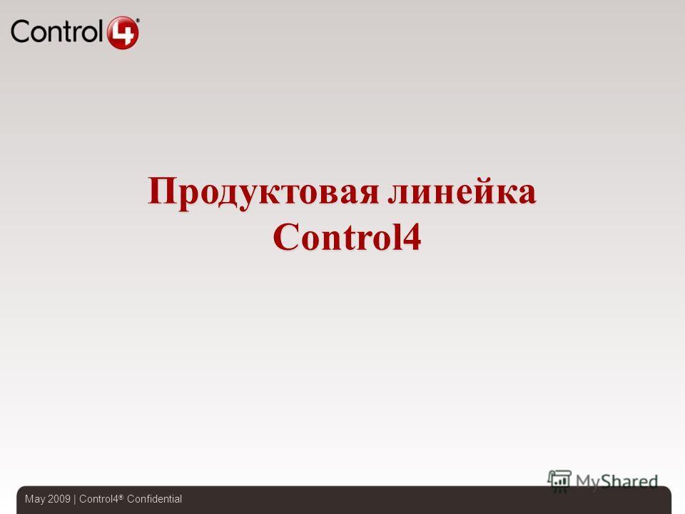 May 2009 | Control4 ® Confidential Продуктовая линейка Control4
