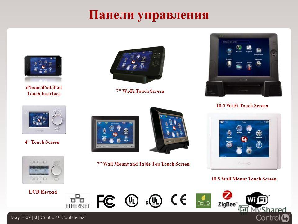 May 2009 | 6 | Control4 ® Confidential Панели управления 4 Touch Screen LCD Keypad 10.5 Wall Mount Touch Screen 10.5 Wi-Fi Touch Screen 7 Wall Mount and Table Top Touch Screen iPhone/iPod/iPad Touch Interface 7 Wi-Fi Touch Screen