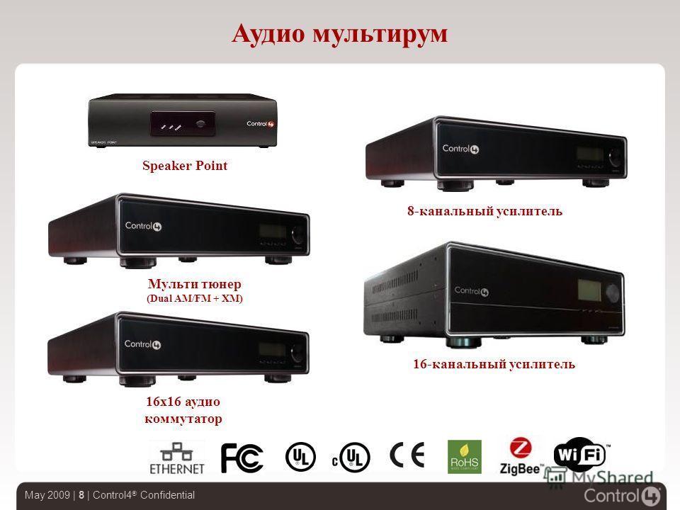 May 2009 | 8 | Control4 ® Confidential Аудио мультирум Мульти тюнер (Dual AM/FM + XM) 8-канальный усилитель 16x16 аудио коммутатор Speaker Point 16-канальный усилитель