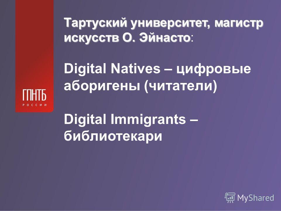 Тартуский университет, магистр искусств О. Эйнасто Тартуский университет, магистр искусств О. Эйнасто: Digital Natives – цифровые аборигены (читатели) Digital Immigrants – библиотекари