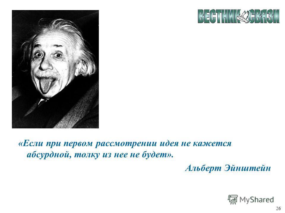 26 «Если при первом рассмотрении идея не кажется абсурдной, толку из нее не будет». Альберт Эйнштейн