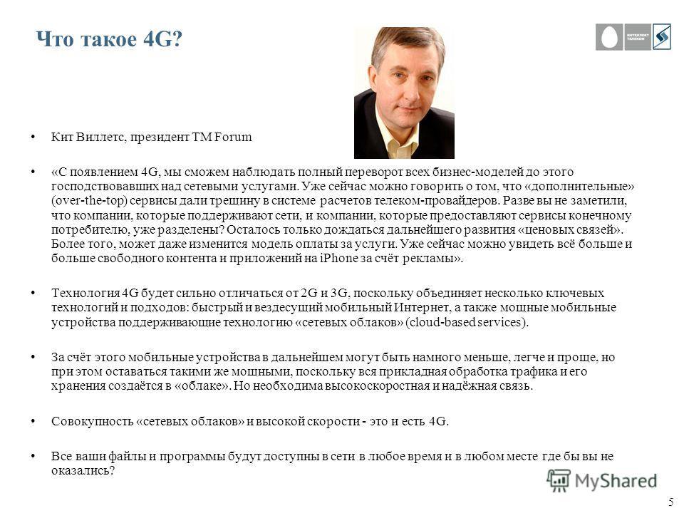 5 Что такое 4G? Кит Виллетс, президент TM Forum «С появлением 4G, мы сможем наблюдать полный переворот всех бизнес-моделей до этого господствовавших над сетевыми услугами. Уже сейчас можно говорить о том, что «дополнительные» (over-the-top) сервисы д