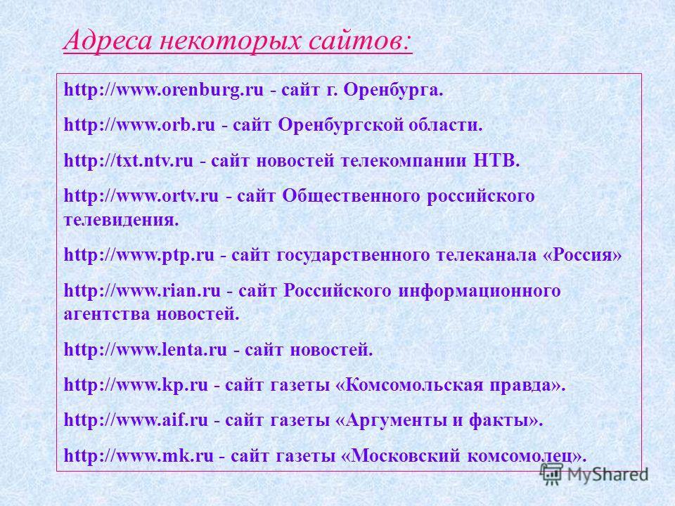 Адреса некоторых сайтов: http://www.orenburg.ru - сайт г. Оренбурга. http://www.orb.ru - сайт Оренбургской области. http://txt.ntv.ru - сайт новостей телекомпании НТВ. http://www.ortv.ru - сайт Общественного российского телевидения. http://www.ptp.ru