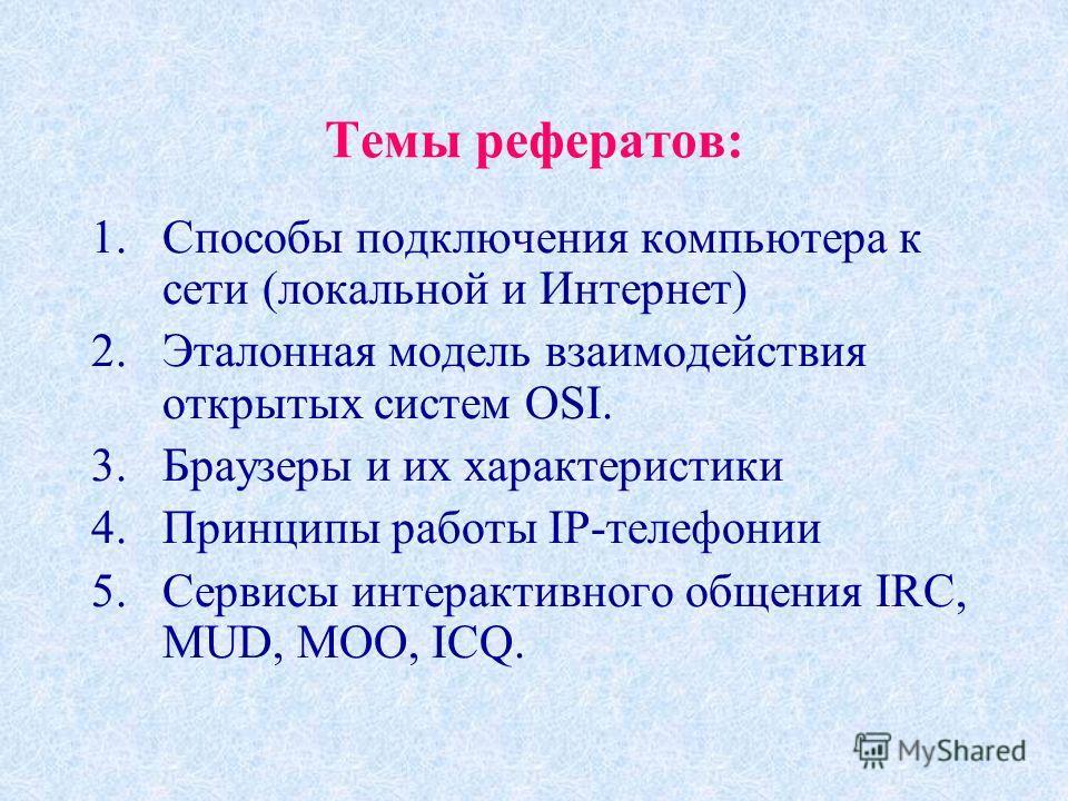 Темы рефератов: 1.Способы подключения компьютера к сети (локальной и Интернет) 2.Эталонная модель взаимодействия открытых систем OSI. 3.Браузеры и их характеристики 4.Принципы работы IP-телефонии 5.Сервисы интерактивного общения IRC, MUD, MOO, ICQ.