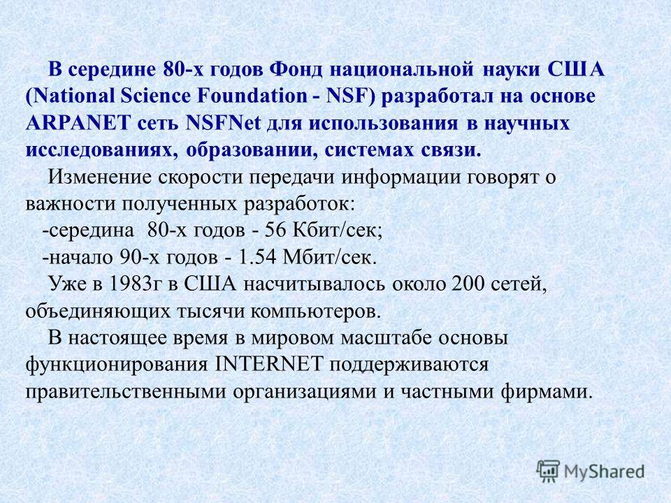 В середине 80-х годов Фонд национальной науки США (National Science Foundation - NSF) разработал на основе ARPANET сеть NSFNet для использования в научных исследованиях, образовании, системах связи. Изменение скорости передачи информации говорят о ва