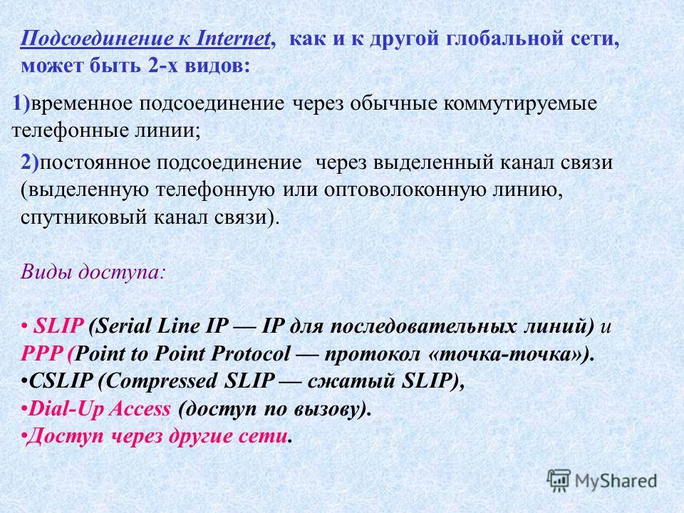 Подсоединение к Internet, как и к другой глобальной сети, может быть 2-х видов: 1)временное подсоединение через обычные коммутируемые телефонные линии; 2)постоянное подсоединение через выделенный канал связи (выделенную телефонную или оптоволоконную