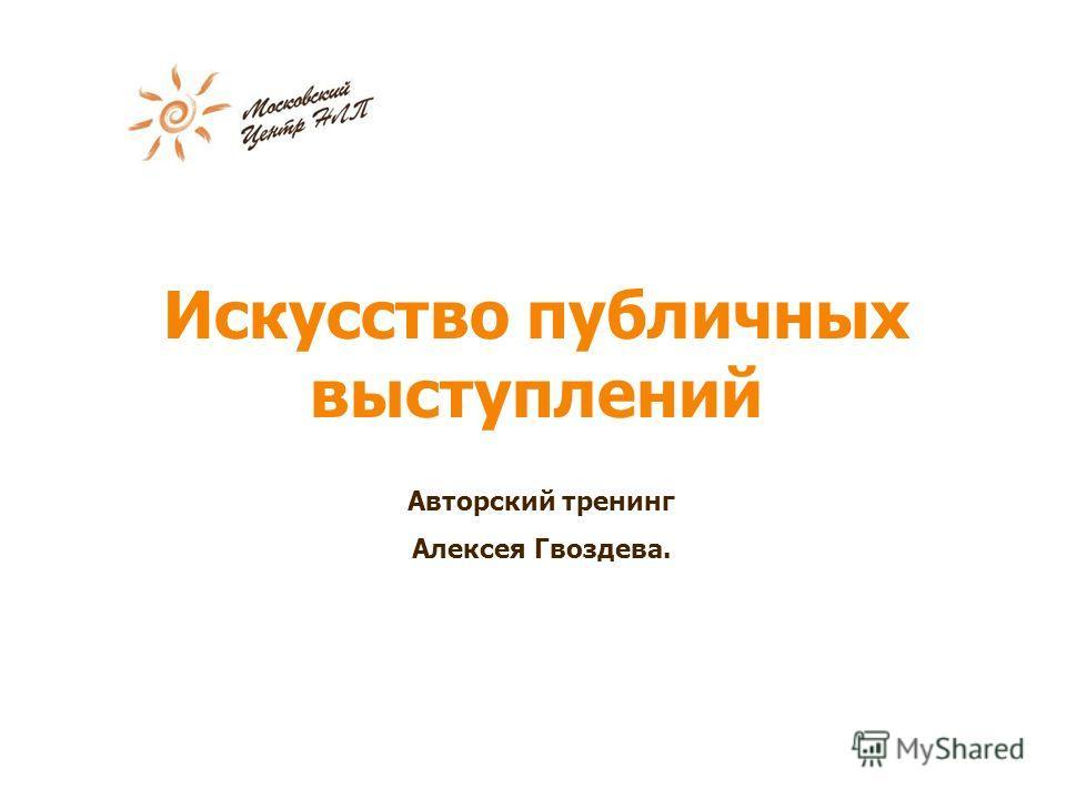 Искусство публичных выступлений Авторский тренинг Алексея Гвоздева.