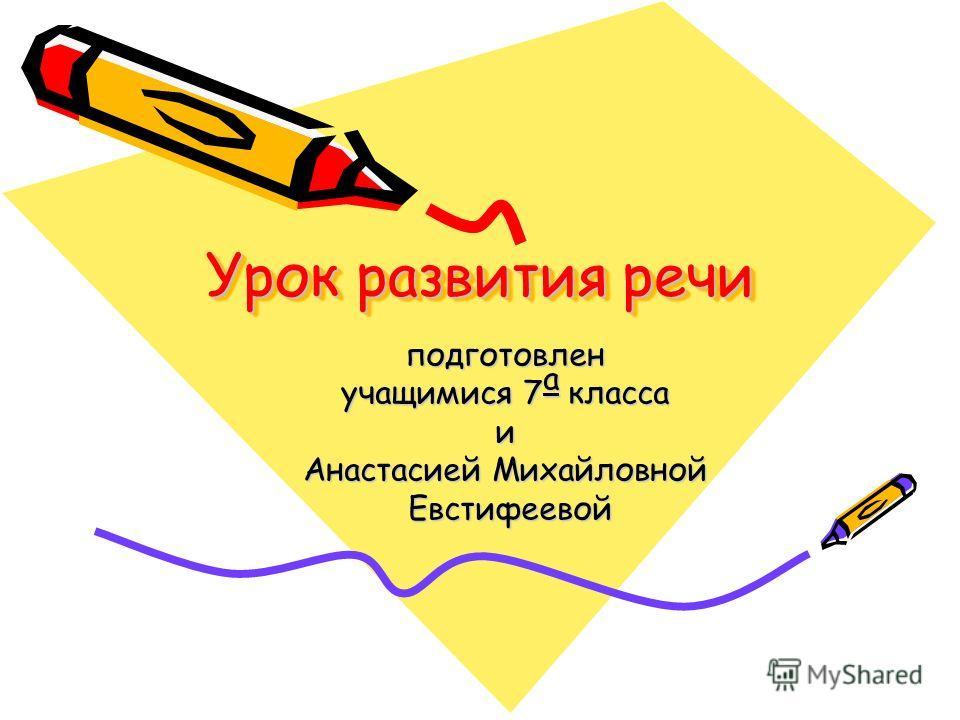 Урок развития речи подготовлен учащимися 7 а класса и Анастасией Михайловной Евстифеевой Евстифеевой